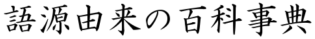 語源由来の百科事典